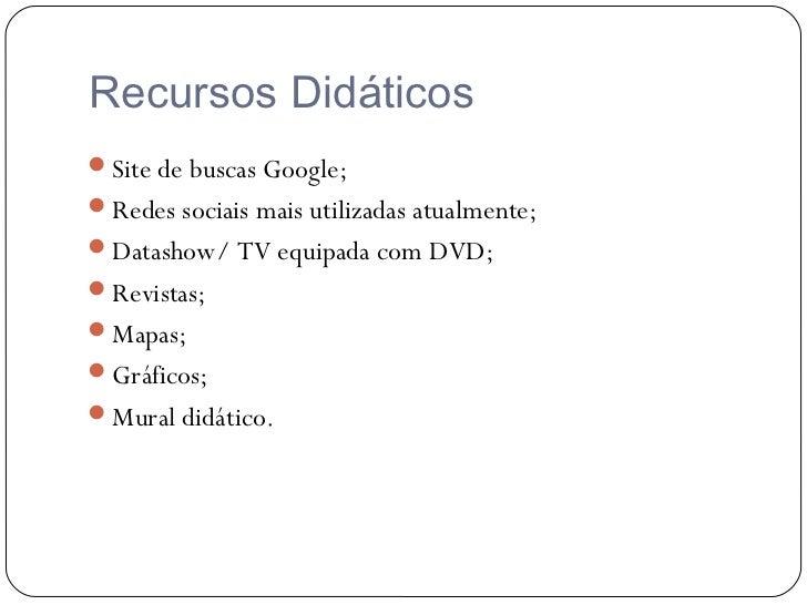Recursos DidáticosSite de buscas Google;Redes sociais mais utilizadas atualmente;Datashow/ TV equipada com DVD;Revista...