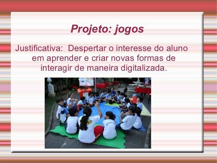 Projeto: jogos  Justificativa:  Despertar o interesse do aluno em aprender e criar novas formas de interagir de maneira di...