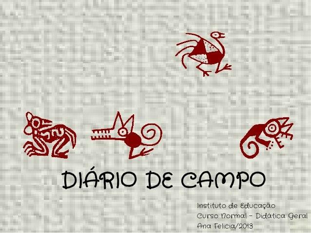 DIÁRIO DE CAMPO Instituto de Educação Curso Normal – Didática Geral Ana Felicia/2013