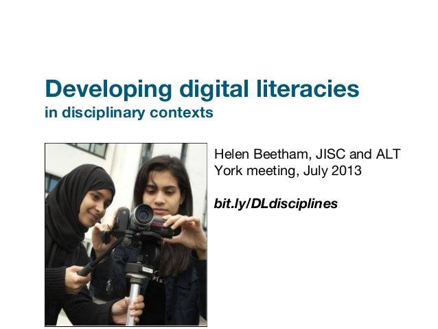 Developing digital literacies in disciplinary contexts Helen Beetham, JISC and ALT York meeting, July 2013 bit.ly/DLdiscip...