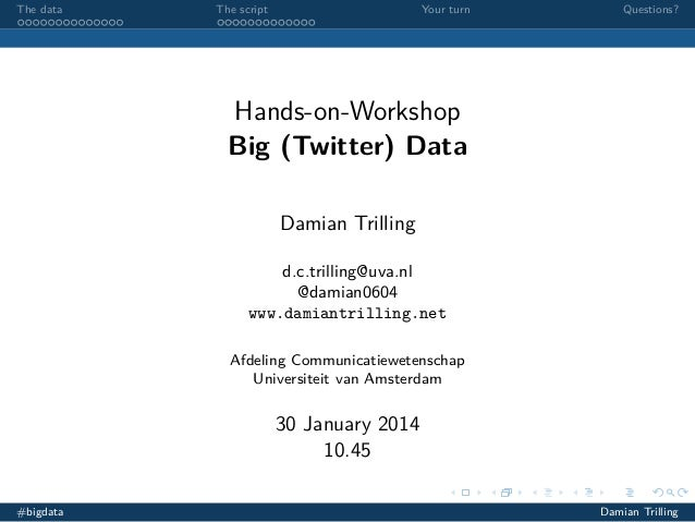 The data  The script  Your turn  Questions?  Hands-on-Workshop Big (Twitter) Data Damian Trilling d.c.trilling@uva.nl @dam...