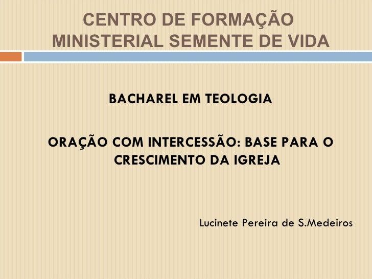 CENTRO DE FORMAÇÃO  MINISTERIAL SEMENTE DE VIDA <ul><li>BACHAREL EM TEOLOGIA </li></ul><ul><li>ORAÇÃO COM INTERCESSÃO: BAS...