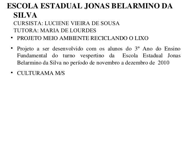 ESCOLAESTADUALJONASBELARMINODA SILVA CURSISTA: LUCIENE VIEIRA DE SOUSA TUTORA: MARIA DE LOURDES  PROJETOMEIOAMBIEN...