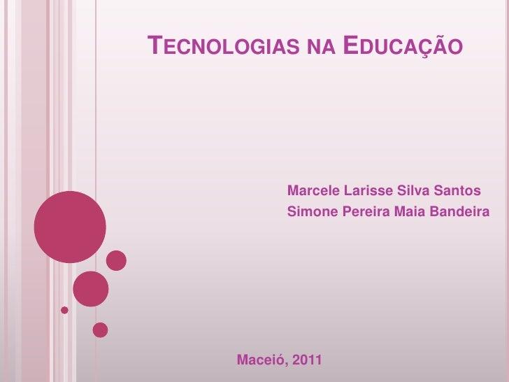 TECNOLOGIAS NA EDUCAÇÃO             Marcele Larisse Silva Santos             Simone Pereira Maia Bandeira      Maceió, 2011