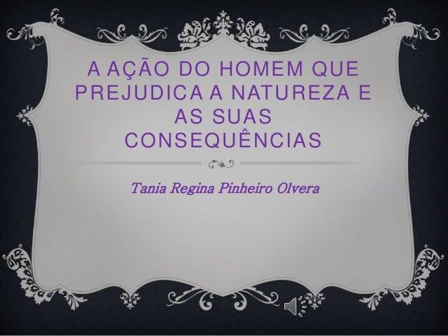 A AÇÃO DO HOMEM QUE  PREJUDICA A NATUREZA E  AS SUAS  CONSEQUÊNCIAS  Tania Regina Pinheiro Olvera