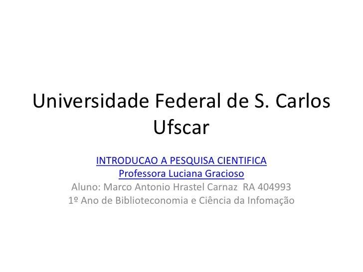 Universidade Federal de S. Carlos Ufscar<br />INTRODUCAO A PESQUISA CIENTIFICA<br />Professora Luciana Gracioso<br />Aluno...