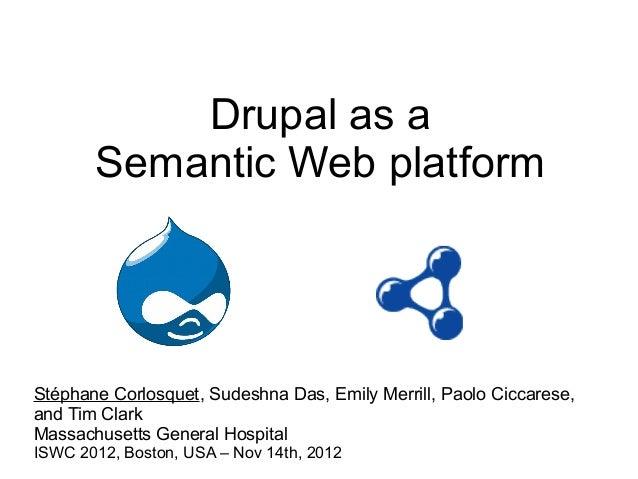 Drupal as a       Semantic Web platformStéphane Corlosquet, Sudeshna Das, Emily Merrill, Paolo Ciccarese,and Tim ClarkMass...