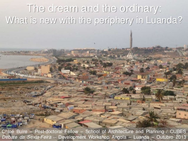 The dream and the ordinary: What is new with the periphery in Luanda?  Chloé Buire – Post-doctoral Fellow – School of Arch...