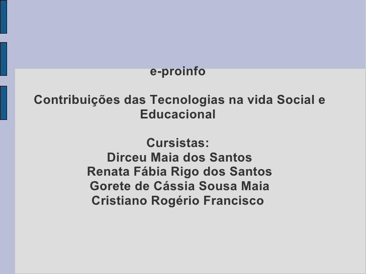 e-proinfo  Contribuições das Tecnologias na vida Social e Educacional  Cursistas:  Dirceu Maia dos Santos Renata Fábia Rig...