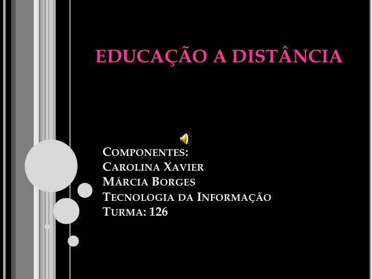 EDUCAÇÃO A DISTÂNCIA     COMPONENTES: CAROLINA XAVIER MÁRCIA BORGES TECNOLOGIA DA INFORMAÇÃO TURMA: 126