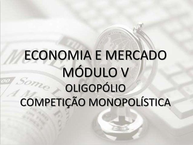 ECONOMIA E MERCADO MÓDULO V OLIGOPÓLIO COMPETIÇÃO MONOPOLÍSTICA