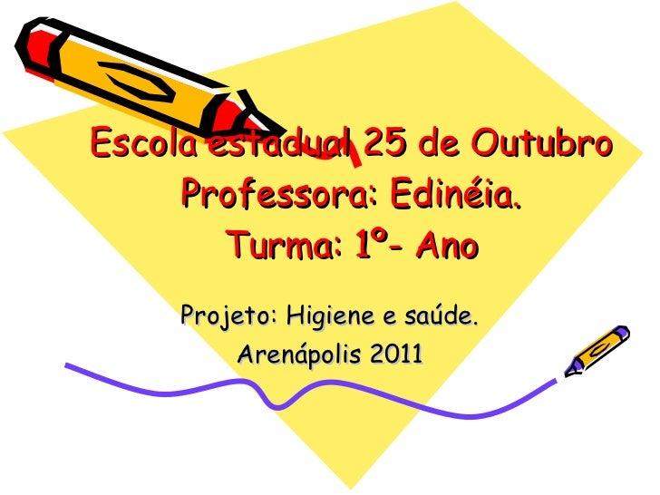 Escola estadual 25 de Outubro Professora: Edinéia. Turma: 1º- Ano Projeto: Higiene e saúde. Arenápolis 2011
