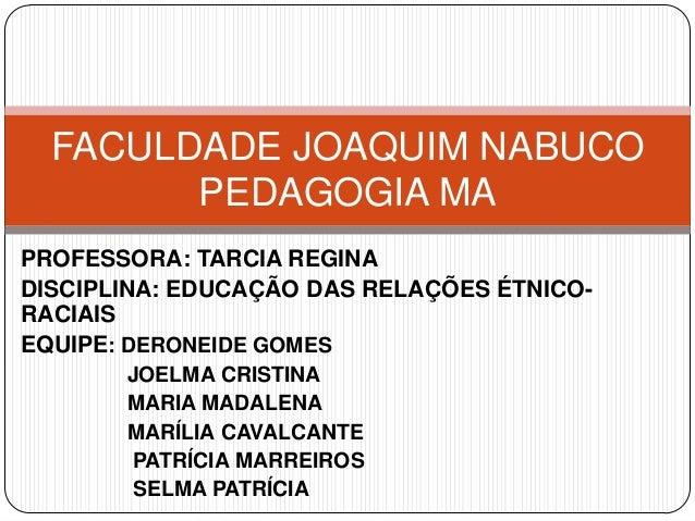 FACULDADE JOAQUIM NABUCO        PEDAGOGIA MAPROFESSORA: TARCIA REGINADISCIPLINA: EDUCAÇÃO DAS RELAÇÕES ÉTNICO-RACIAISEQUIP...