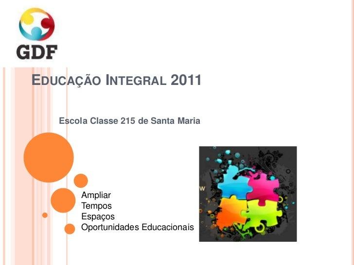 EDUCAÇÃO INTEGRAL 2011   Escola Classe 215 de Santa Maria        Ampliar        Tempos        Espaços        Oportunidades...