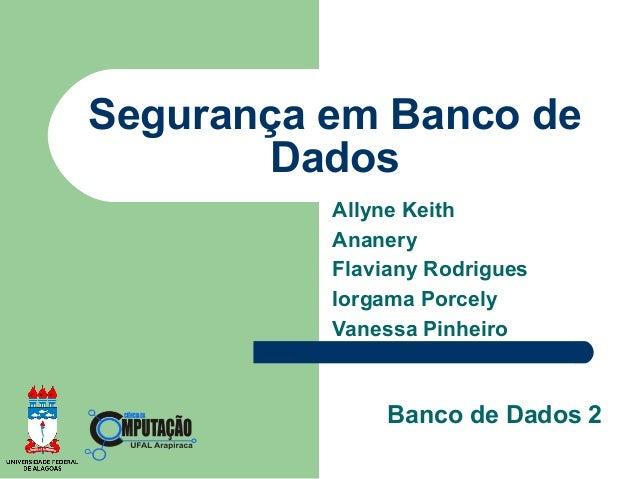 Segurança em Banco de        Dados          Allyne Keith          Ananery          Flaviany Rodrigues          Iorgama Por...