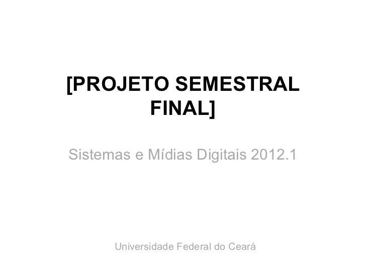 [PROJETO SEMESTRAL       FINAL]Sistemas e Mídias Digitais 2012.1      Universidade Federal do Ceará