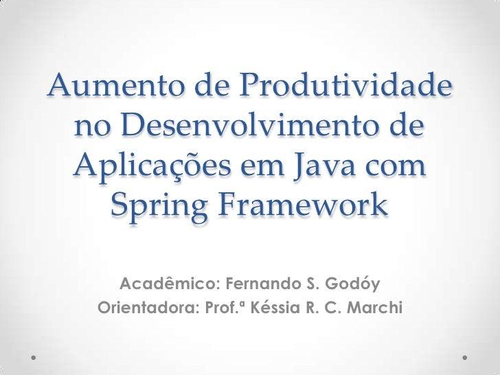 Aumento de Produtividade no Desenvolvimento de Aplicações em Java com   Spring Framework      Acadêmico: Fernando S. Godóy...