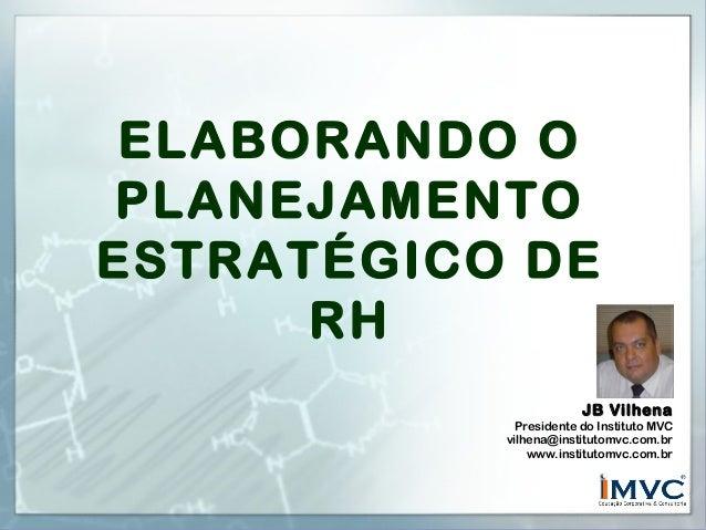ELABORANDO O PLANEJAMENTO ESTRATÉGICO DE RH JB Vilhena  Presidente do Instituto MVC vilhena@institutomvc.com.br www.instit...