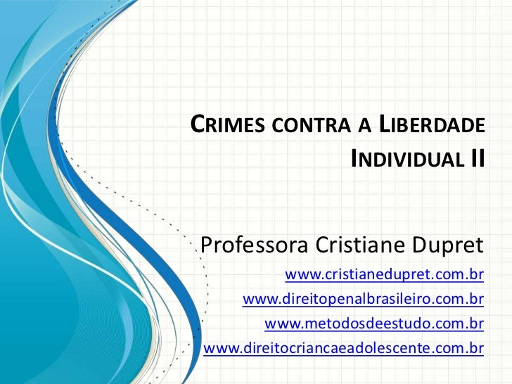 CRIMES CONTRA A LIBERDADE             INDIVIDUAL IIProfessora Cristiane Dupret            www.cristianedupret.com.br     w...