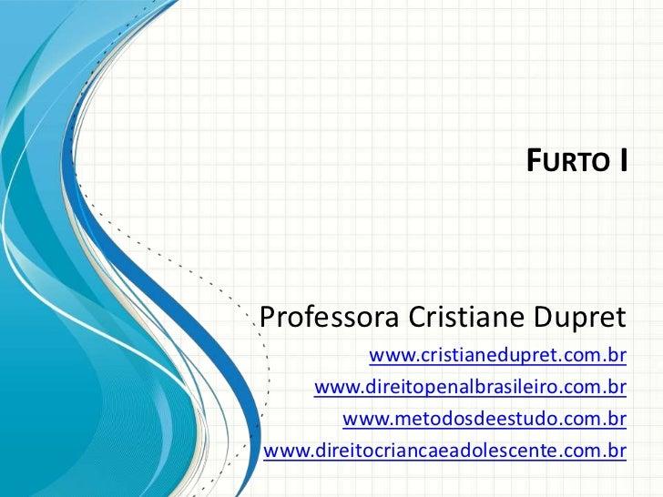 FURTO IProfessora Cristiane Dupret           www.cristianedupret.com.br    www.direitopenalbrasileiro.com.br       www.met...