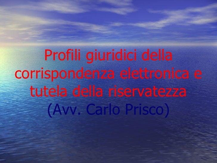 Profili giuridici dellacorrispondenza elettronica e  tutela della riservatezza     (Avv. Carlo Prisco)