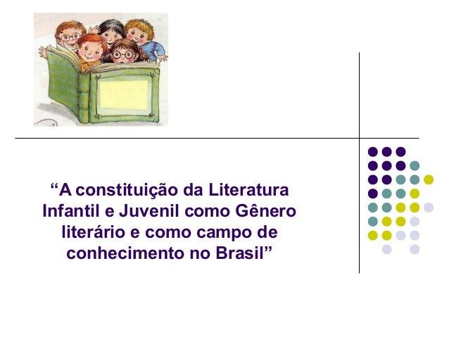 """""""A constituição da LiteraturaInfantil e Juvenil como Gênero   literário e como campo de    conhecimento no Brasil"""""""