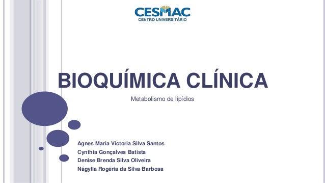 BIOQUÍMICA CLÍNICA  Metabolismo de lipídios  Agnes Maria Victoria Silva Santos  Cynthia Gonçalves Batista  Denise Brenda S...