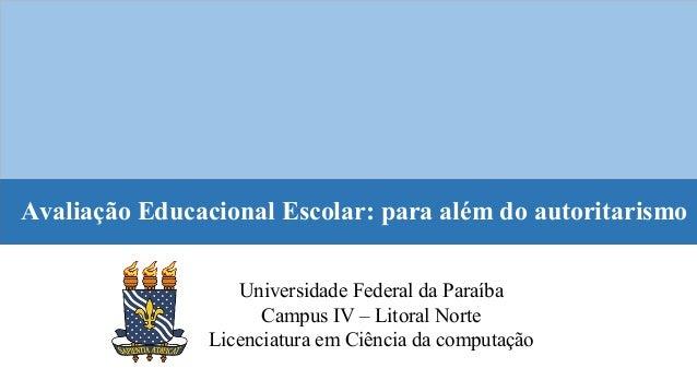 Avaliação Educacional Escolar: para além do autoritarismo Universidade Federal da Paraíba Campus IV – Litoral Norte Licenc...