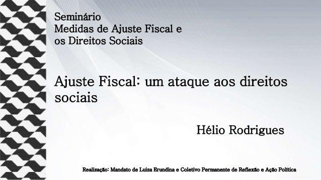 Seminário Medidas de Ajuste Fiscal e os Direitos Sociais Ajuste Fiscal: um ataque aos direitos sociais Hélio Rodrigues Rea...
