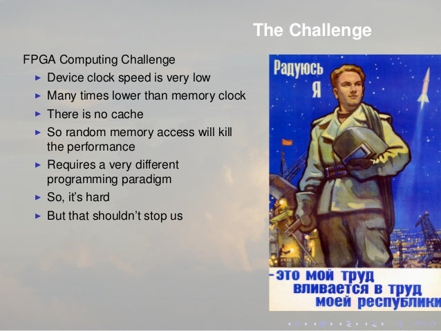 The Challenge FPGA Computing Challenge Device clock speed is very low Many times lower than memory clock There is no cache...