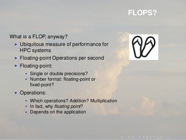 FLOPS? What is a FLOP, anyway? Ubiquitous measure of performance for HPC systems Floating-point Operations per second Floa...