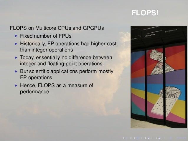 FLOPS! FLOPS on Multicore CPUs and GPGPUs Fixed number of FPUs Historically, FP operations had higher cost than integer op...
