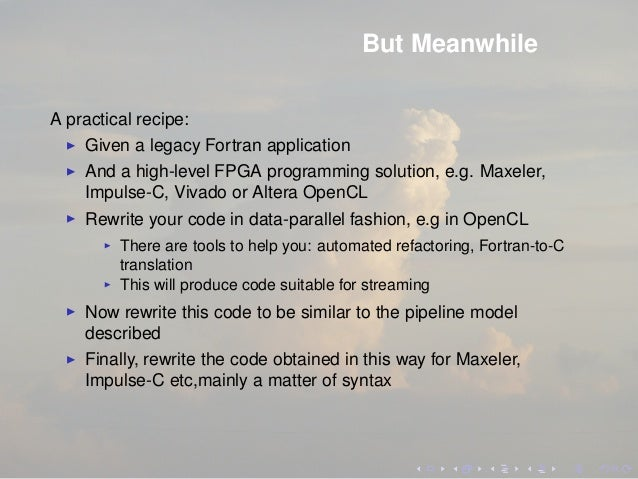 But Meanwhile A practical recipe: Given a legacy Fortran application And a high-level FPGA programming solution, e.g. Maxe...