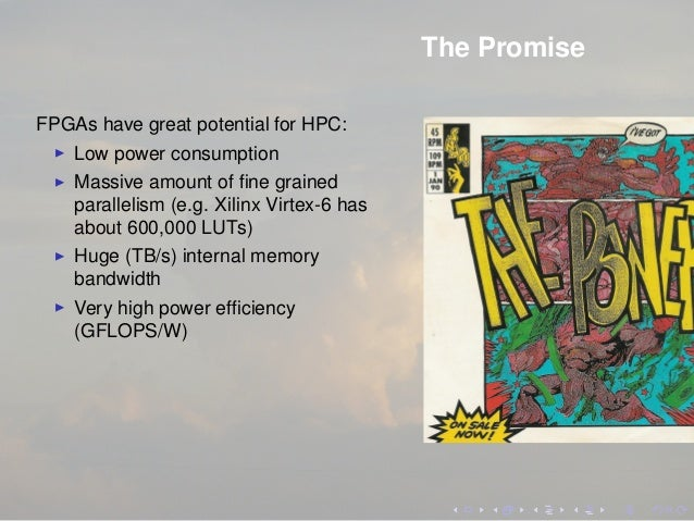The Promise FPGAs have great potential for HPC: Low power consumption Massive amount of fine grained parallelism (e.g. Xili...