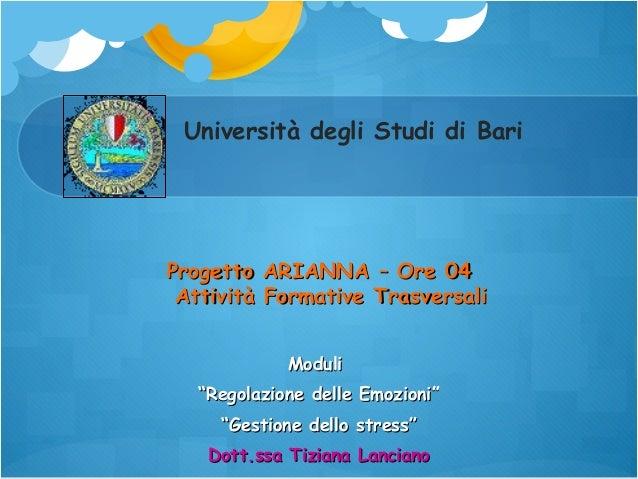 """Università degli Studi di Bari  Progetto ARIANNA – Ore 04 Attività Formative Trasversali Moduli """"Regolazione delle Emozion..."""
