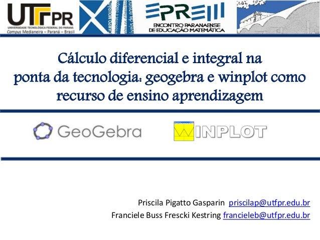 Cálculo diferencial e integral na ponta da tecnologia: geogebra e winplot como recurso de ensino aprendizagem  Priscila Pi...