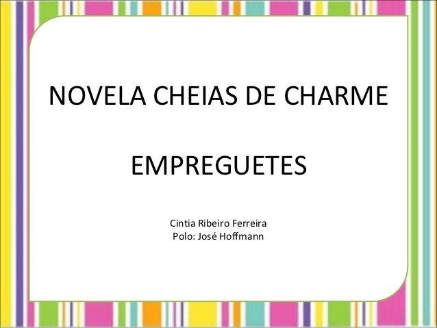 NOVELA CHEIAS DE CHARME     EMPREGUETES        Cintia Ribeiro Ferreira         Polo: José Hoffmann