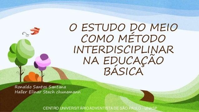 O ESTUDO DO MEIO COMO MÉTODO INTERDISCIPLINAR NA EDUCAÇÃO BÁSICA CENTRO UNIVERSITÁRIO ADVENTISTA DE SÃO PAULO - UNASP Rona...
