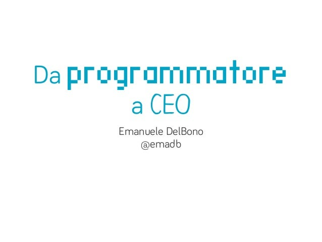 Da programmatore       a CEO     Emanuele DelBono        @emadb