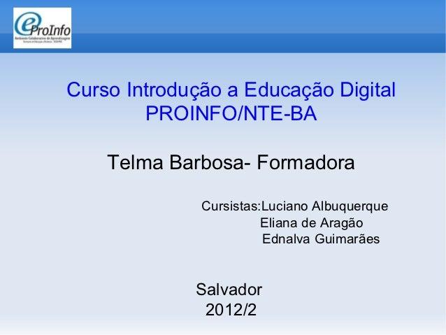 Curso Introdução a Educação Digital        PROINFO/NTE-BA    Telma Barbosa- Formadora              Cursistas:Luciano Albuq...