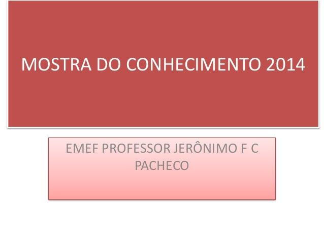 MOSTRA DO CONHECIMENTO 2014  EMEF PROFESSOR JERÔNIMO F C  PACHECO