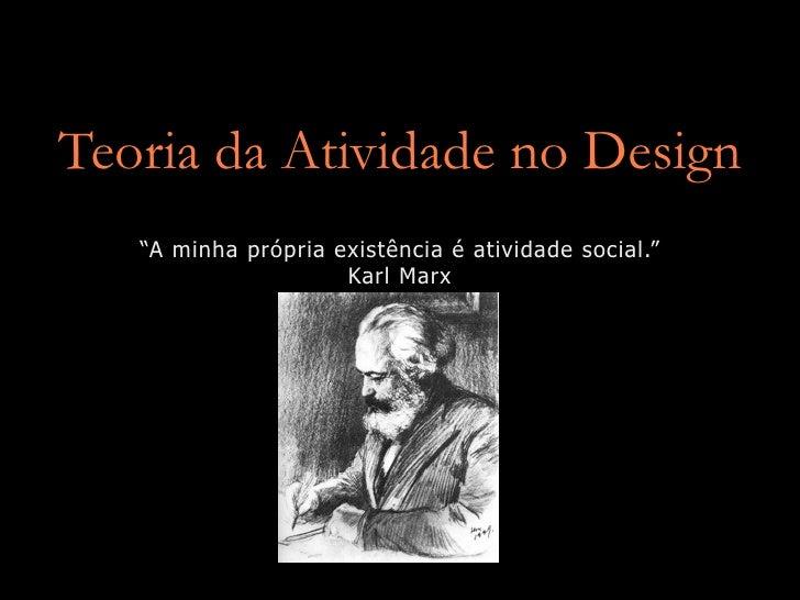 """Teoria da Atividade no Design    """"A minha própria existência é atividade social.""""                      Karl Marx"""