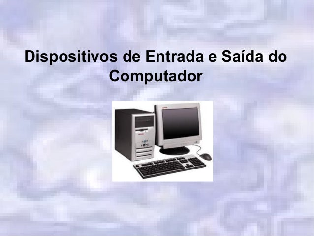 Dispositivos de Entrada e Saída do Computador