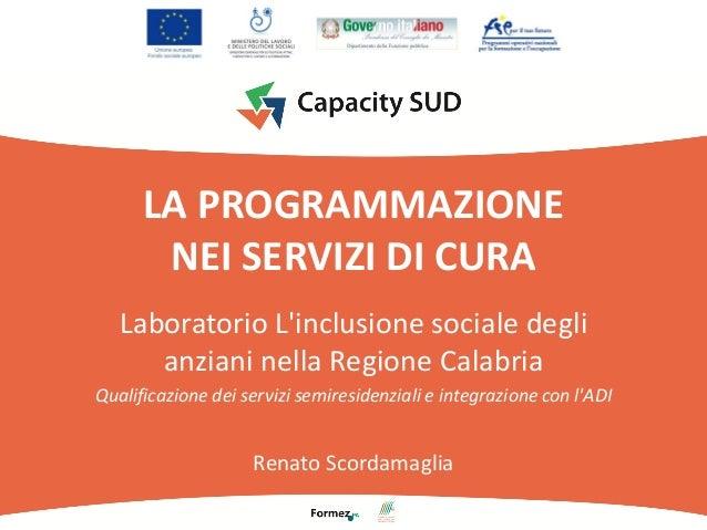 LA PROGRAMMAZIONE NEI SERVIZI DI CURA Laboratorio L'inclusione sociale degli anziani nella Regione Calabria Qualificazione...