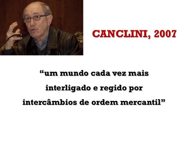 """CANCLINI, 2007""""um mundo cada vez maisinterligado e regido porintercâmbios de ordem mercantil"""""""