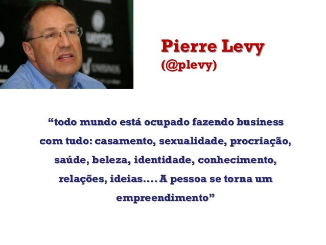 """Pierre Levy(@plevy)""""todo mundo está ocupado fazendo businesscom tudo: casamento, sexualidade, procriação,saúde, beleza, id..."""