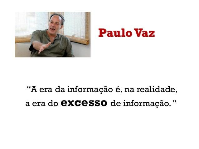 """Paulo Vaz""""A era da informação é, na realidade,a era do excesso de informação."""""""
