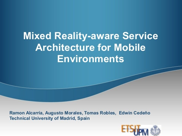 Mixed Reality-aware ServiceArchitecture for MobileEnvironmentsRamon Alcarria, Augusto Morales, Tomas Robles, Edwin CedeñoT...