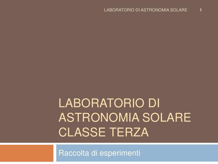 LABORATORIO DI ASTRONOMIA SOLARE   1     LABORATORIO DI ASTRONOMIA SOLARE CLASSE TERZA Raccolta di esperimenti