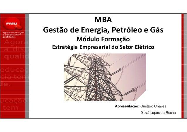 MBA Gestão de Energia, Petróleo e Gás Módulo Formação Estratégia Empresarial do Setor Elétrico Apresentação: Gustavo Chave...